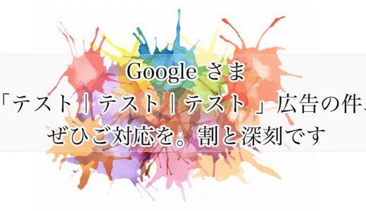 Google さま、「テスト|テスト|テスト 」広告の件、ぜひご対応を。割と深刻です