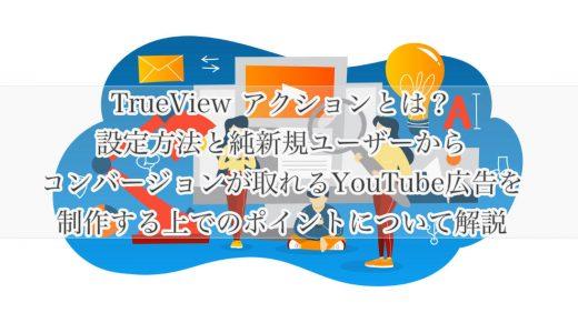 TrueView アクションとは?設定方法と純新規ユーザーからコンバージョンが取れるYouTube広告を制作する上でのポイントについて解説