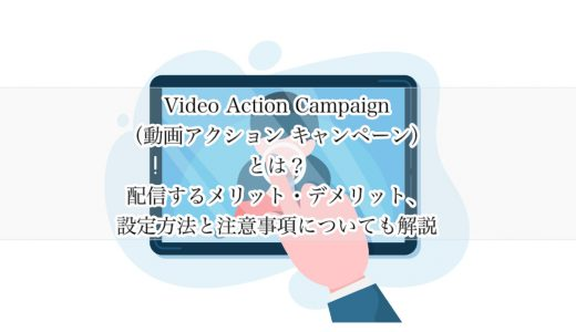 Video Action Campaign(動画アクション キャンペーン)とは?配信するメリット・デメリット、設定方法と注意事項についても解説