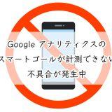 Google アナリティクスのスマートゴールが計測できない不具合が発生中