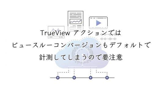 【要注意】TrueView アクションではビュースルーコンバージョンもデフォルトで計測してしまう