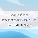 Google 広告で付与され始めたパラメータ「wbraid」について