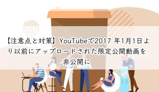 【注意点と対策】YouTubeで2017 年1月1日より以前にアップロードされた限定公開動画を非公開に