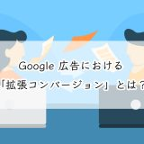 Google 広告における「拡張コンバージョン」とは?