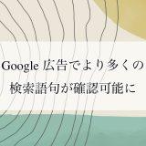 Google 広告でより多くの検索語句が確認可能に